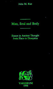 Man, Soul and Body: Essays in Ancient Thought from Plato to Dionysius John M. Rist