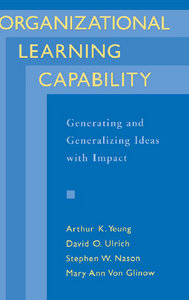 Organizational Learning Capability: Generating and Generalizing Ideas with Impact Arthur K. Yeung, Dave Ulrich, Mary A. Von Glinow, Stephen W. Nason
