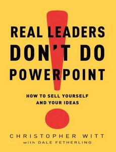 Real Leaders Don't Do PowerPoint: How to Sell Yourself and Your Ideas free download