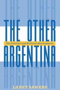 Larry Sawers - The Other Argentina: The Interior And National Development free download