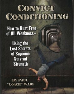 Convict Conditioning: How to Bust Free of All Weakness Using the Lost Secrets of Supreme Survival Strength free download