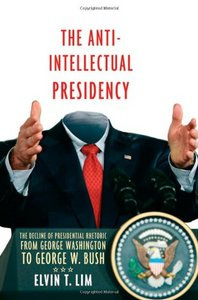 The Anti-Intellectual Presidency: The Decline of Presidential Rhetoric from George Washington to George W. Bush free download