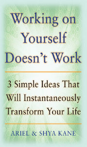Shya Kane, Ariel Kane - Working on Yourself Doesn't Work: The 3 Simple Ideas That Will Instantaneously Transform Your Life free download