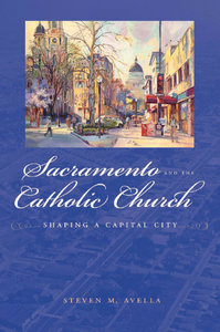 Steven M Avella - Sacramento and the Catholic Church: Shaping a Capital City free download