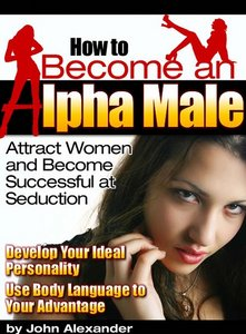 How to Become an Alpha Male: Attract Women and Become Successful at Seduction free download