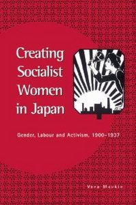 Creating Socialist Women in Japan: Gender, Labour and Activism, 1900-1937 free download