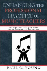 Enhancing the Professional Practice of Music Teachers: 101 Tips that Principals Want Music Teachers to Know and Do free download