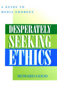 Howard Good - Desperately Seeking Ethics: A Guide to Media Conduct download dree