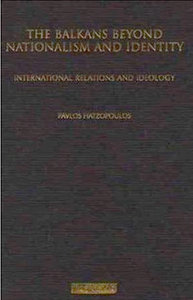 Pavlos Hatzopoulos - The Balkans Beyond Nationalism and Identity: International Relations and Ideology free download