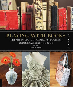 Playing with Books: The Art of Upcycling, Deconstructing, and Reimagining the Book free download