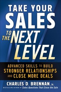 Take Your Sales to the Next Level: Advanced Skills to Build Stronger Relationships and Close More Deals free download