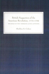 Sheldon S. Cohen - British Supporters of the American Revolution, 1775-1783: The Role of the `Middling-Level' Activists free download