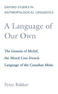 Peter Bakker - A Language of Our Own: The Genesis of Michif, the Mixed Cree-French Language of the Canadian Metis free download