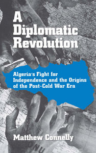 Matthew Connelly - A Diplomatic Revolution: Algeria's Fight for Independence and the Origins of the Post-Cold War Era free download