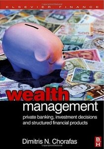 Dimitris N. Chorafas «Wealth Management: Private Banking, Investment Decisions, and Structured Financial Products» free download
