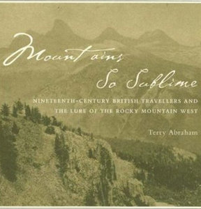 Terry Abraham - Mountains So Sublime: Nineteenth-century British Travellers And the Lure of the Rocky Mountain West free download