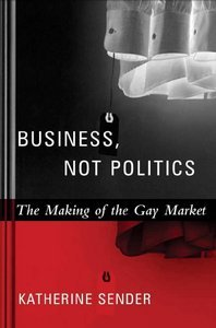 Business, Not Politics: The Making of the Gay Market (Between Men~Between Women: Lesbian and Gay Studies) free download