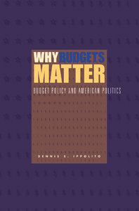 Dennis S. Ippolito - Why Budgets Matter: Budget Policy and American Politics free download