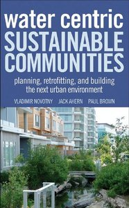 Water Centric Sustainable Communities: Planning, Retrofitting and Building the Next Urban Environment free download