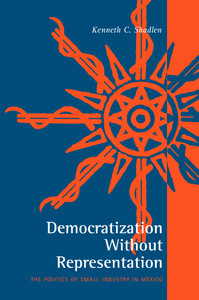 Kenneth C. Shadlen - Democratization Without Representation: The Politics of Small Industry in Mexico free download