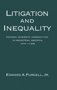 Edward A. Purcell Jr. - Litigation and Inequality: Federal Diversity Jurisdiction in Industrial America, 1870-1958 free download
