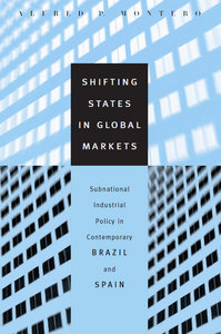 Alfred P. Montero - Shifting States in Global Markets: Subnational Industrial Policy in Contemporary Brazil and Spain free download
