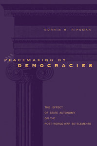 Norrin M. Ripsman - Peacemaking by Democracies: The Effect of State Autonomy on the Post-World-War Settlements free download