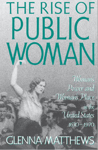 Glenna Matthews - The Rise of Public Woman: Woman's Power and Woman's Place in the United States, 1630-1970 free download