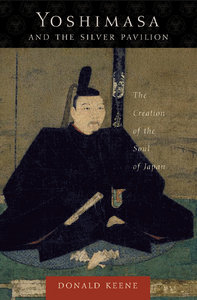 Donald Keene - Yoshimasa and the Silver Pavilion: The Creation of the Soul of Japan free download