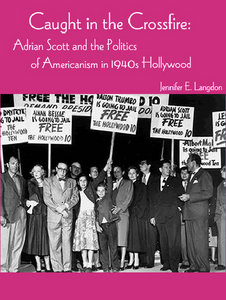 Jennifer Langdon - Caught in the Crossfire: Adrian Scott and the Politics of Americanism in 1940s Hollywood free download