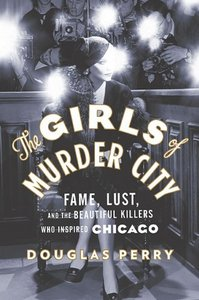 The Girls of Murder City: Fame, Lust, and the Beautiful Killers who Inspired Chicago free download