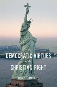 Jon A. Shields - The Democratic Virtues of the Christian Right free download