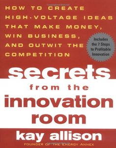 Secrets from the Innovation Room: How to Create High-Voltage Ideas That Make Money, Win Business, and Outwit the Competition free download