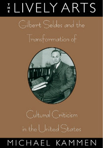 Michael Kammen - The Lively Arts: Gilbert Seldes and the Transformation of Cultural Criticism in the United States free download