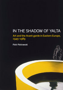 Piotr Piotrowski - In the Shadow of Yalta: Art and the Avant-garde in Eastern Europe, 1945-1989 free download