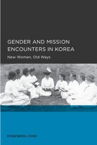 Hyaeweol Choi - Gender and Mission Encounters in Korea: New Women, Old Ways free download