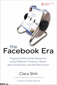 The Facebook Era: Tapping Online Social Networks to Build Better Products, Reach New Audiences, and Sell More Stuff free download