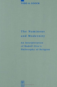 Todd A. Gooch - The Numinous and Modernity: An Interpretation of Rudolf Otto's Philosophy of Religion free download
