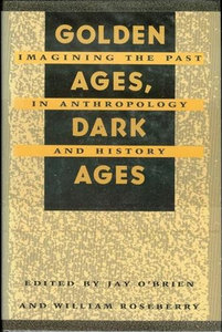 Jay O'Brien, William Roseberry - Golden Ages, Dark Ages: Imagining the Past in Anthropology and History free download