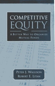 Peter J. Wallison - Competitive Equity: Developing a Lower Cost Alternative to Mutual Funds free download