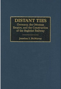 Jonathan McMurray - Distant Ties: Germany, the Ottoman Empire, and the Construction of the Baghdad Railway free download