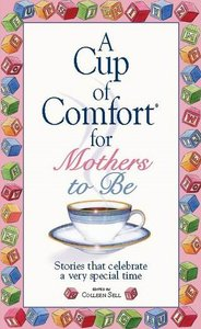 A Cup Of Comfort For Mothers To Be: Stories That Celebrate a Very Special Time free download