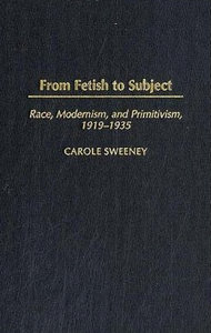Carole Sweeney - From Fetish to Subject: Race, Modernism, and Primitivism, 1919-1935 free download