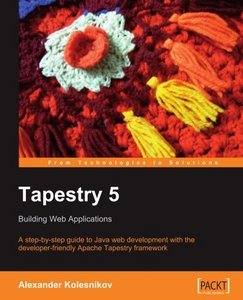 Tapestry 5: Building Web Applications: A step-by-step guide to Java Web development with the developer free download