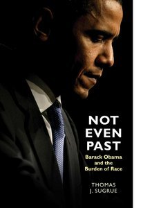 Thomas J. Sugrue - Not Even Past: Barack Obama and the Burden of Race free download