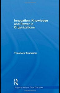 Innovation, Knowledge and Power in Organizations (Routledge Studies in Global Competition) By Theodora Asimakou free download