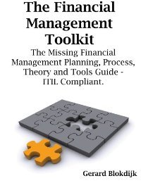 The Financial Management Toolkit - The Missing Financial Management Planning, Process, Theory and Tools Guide - ITIL Compliant free download
