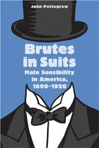 Brutes in Suits: Male Sensibility in America, 1890--1920 (Gender Relations in the American Experience) free download