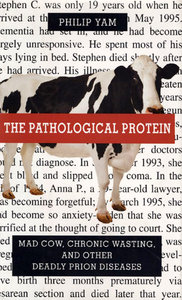 The Pathological Protein: Mad Cow, Chronic Wasting, and Other Deadly Prion Diseases free download