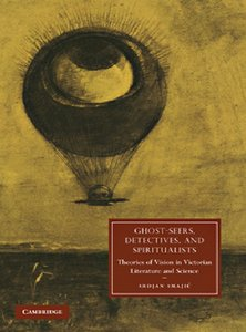 Ghost-Seers, Detectives, and Spiritualists: Theories of Vision in Victorian Literature and Science free download